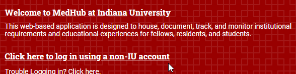 White text on red background screenshot. Text: Welcome to MedHub at Indiana University. This web based application is designed to house document, track, and monitor institutional requirements and educational experiences for fellows, residents, and students. Click here to log in using a non-IU account.